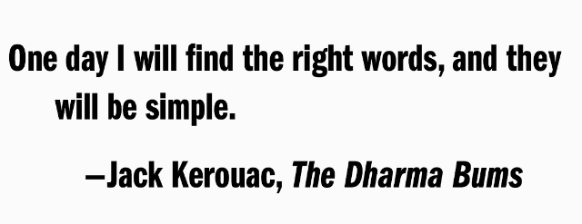 One day I will find the right words, and they will be simple. -Jack Kerouac, The Dharma Bums